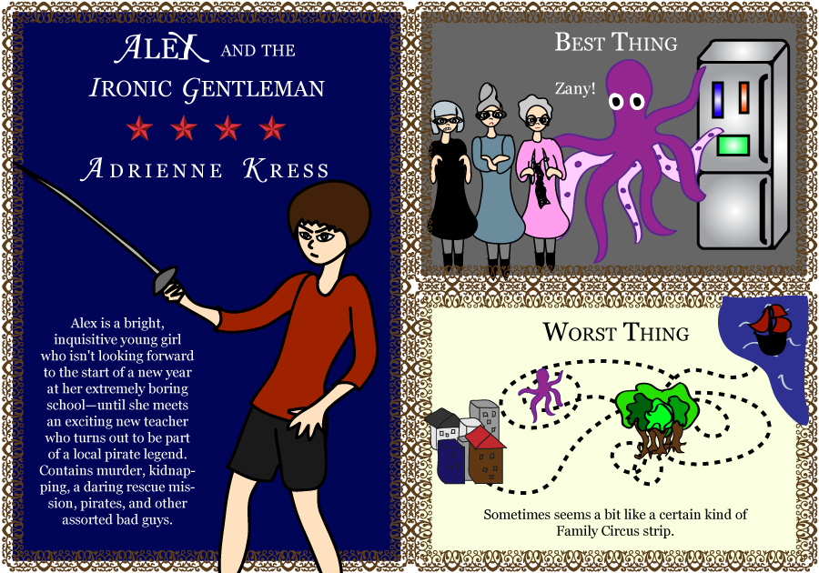 Alex and the Ironic Gentleman. Adrienne Kress. 4 stars. Alex is a bright, inquisitive young girl who isn't looking forward to the start of a new year at her extremely boring school—until she meets an exciting new teacher who turns out to be part of a local pirate legend. With murder, kidnapping, a daring rescue mission, pirates, and other assorted bad guys. Best Thing: Zany! Worst Thing: Sometimes seems a bit like a certain kind of Family Circus strip.