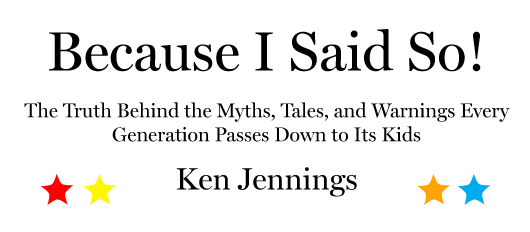 Because I Said So! The Truth Behind the Myths, Tales, and Warnings Every Generation Passes Down to Its Kids, by Ken Jennings.