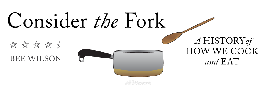 Book Review: Consider The Fork: How Technology Transforms the Way We Cook and Eat, by Bee Wilson. 4.5 stars