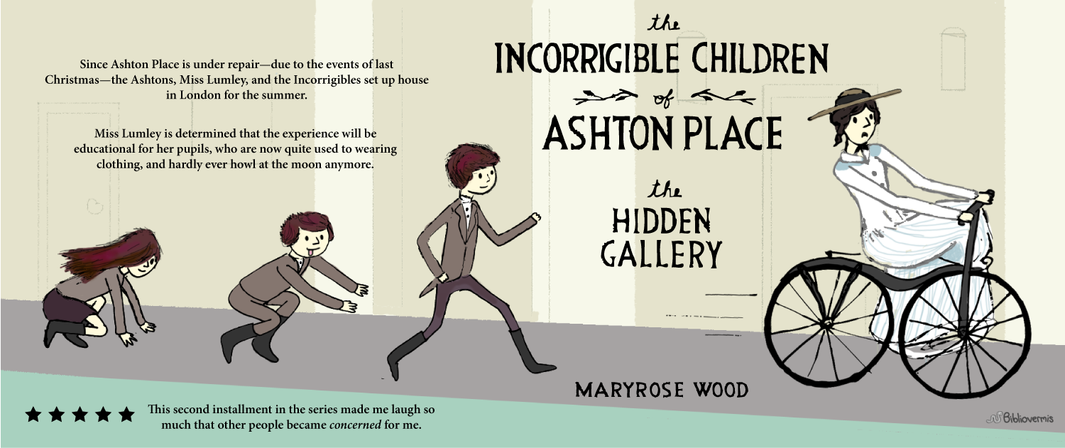 The Incorrigible Children of Ashton Place: The Hidden Gallery. Maryrose Wood. Book Review: While Ashton Place is under repair—due to the events of last Christmas—the Ashtons, Miss Lumley, and the Incorrigibles set up house in London for the summer. Miss Lumley is determined that the experience will be educational for her pupils, who are now quite used to wearing clothing and hardly ever howl at the moon anymore. This second installment in The Incorrigible Children series made me laugh so much that other people became concerned for me. [Images shows a woman riding a velocipede (a type of bicycle) that appears out of countrol, while three children run after her.]