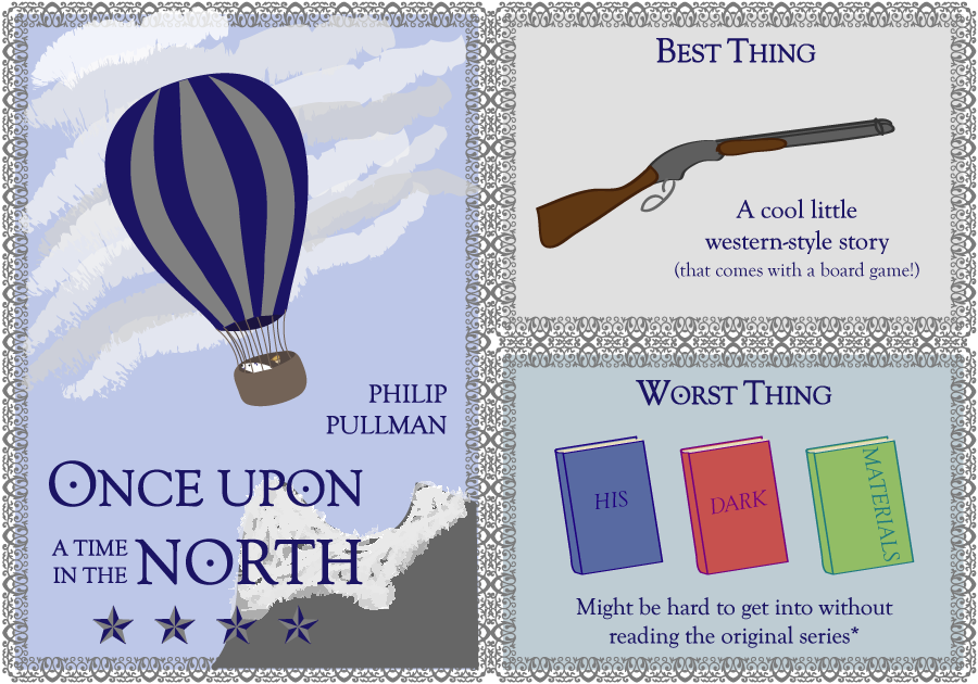 Philip Pullman. Once Upon a Time in the North. 4 stars. Best thing: a cool little western-style story (that comes with a board game!). Worst Thing: Might be hard to get into without reading the original series.*