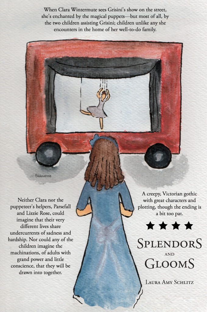 Splendors and Glooms. Laura Amy Schlitz. Book Review: When Clara Wintermute sees Grisini's show on the street, she's enchanted by the wonderful puppets—but most of all, by the two children assisting Grisini; children unlike any she encounters in the home of her well-to-do family. Neither Clara nor the puppeteer's helpers, Parsefall and Lizzie Rose, could imagine that their very different lives share undercurrents of sadness and hardship. [Image: A girl watches a marionette] Nor could any of the children imagine the machinations, of adults with grand power and little conscience, that they will be drawn into together. A creepy, Victorian gothic with great characters and plotting, though the ending is a bit too pat.