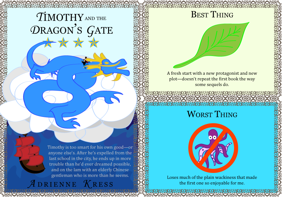 Timothy and the Dragon's Gate. Adrienne Kress. 4 stars. Timothy is a cynical teenager, too smart for his own good—or anyone else's. After he gets expelled from the last school in the city, he ends up in more trouble than he'd ever dreamed possible, and on the lam with Mr. Shen—an elderly Chinese gentleman who is more than he seems. Best Thing: A fresh start with a new protagonist and new plot—doesn't repeat the first book the way some sequels do. Worst Thing: Loses much of the plain wackiness that made the first one so enjoyable for me.